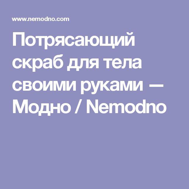 Потрясающий скраб для тела своими руками — Модно / Nemodno