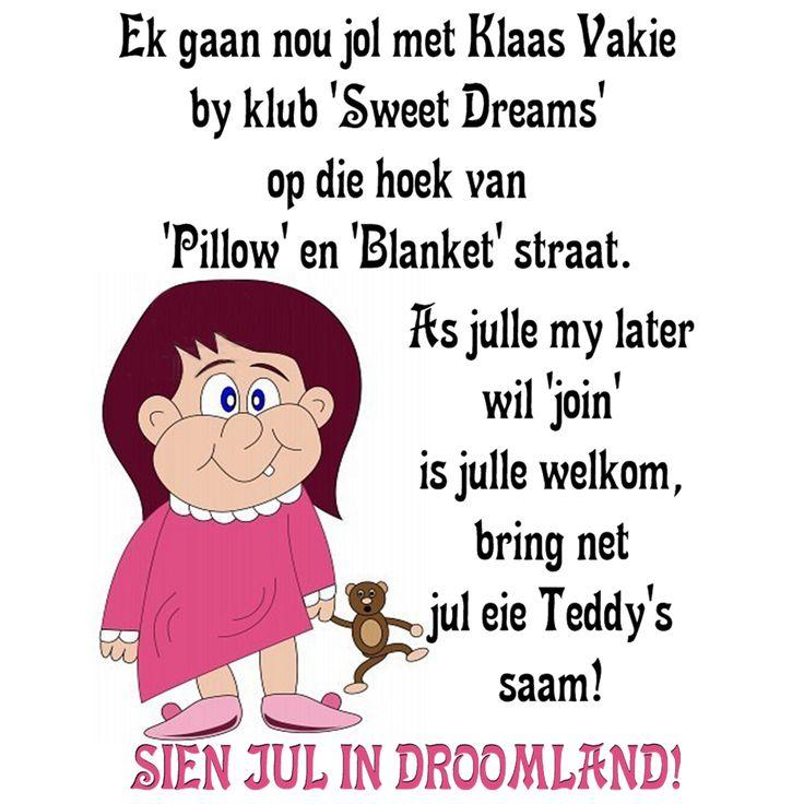 Ek gaan nou jol met Klaas Vakie  by klub 'Sweet Dreams'  op die hoek van 'Pillow' en 'Blanket' straat. As julle my later  wil 'join'  is julle welkom, bring net  jul eie Teddy's saam! SIEN JUL IN DROOMLAND!