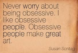 """Never worry about being obsessive. I like obsessive people. Obsessive people make great art."" Susan Sontag #quote #sontag #obsession"