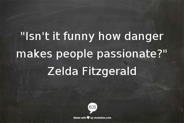 """Isn't it funny how danger makes people passionate?""   Zelda Fitzgerald"