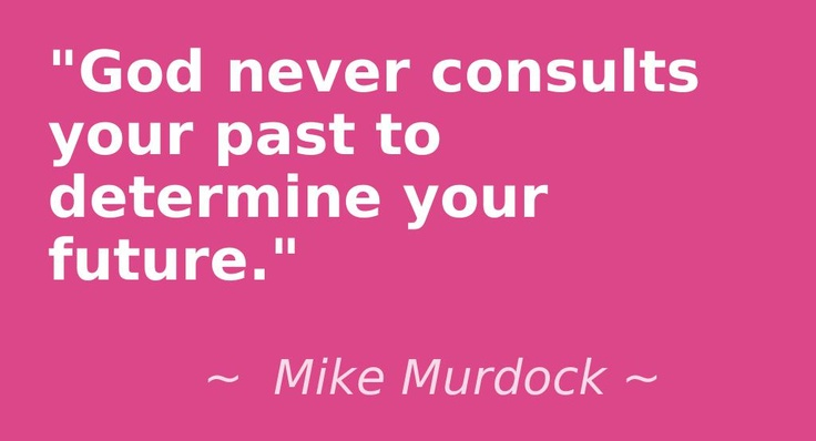 """God never consults your past to determine your future.""  ~ Mike Murdock ~"