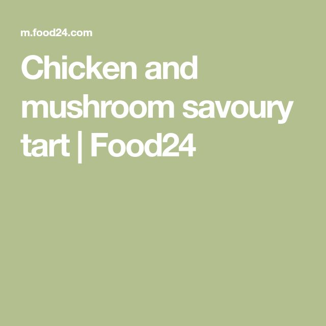 Chicken and mushroom savoury tart | Food24