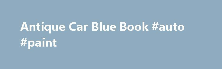 Antique Car Blue Book #auto #paint http://france.remmont.com/antique-car-blue-book-auto-paint/  #auto price guide # Antique Car Blue Book If you're planning to buy or sell an antique automobile, it's essential that you know how much the vehicle is worth. Antique car blue book values can help you determine what to ask or offer for a car. In addition to the famed Kelly Blue Book, there are several other price guides and websites that can help you get an idea of your car's value. Kelly Blue…