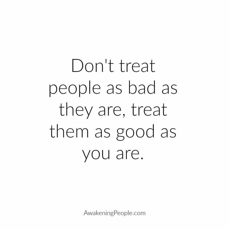 Don't treat people as bad as they are