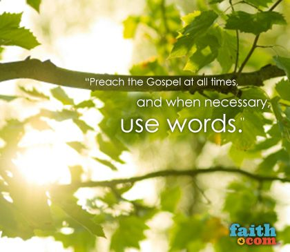 Faith.com - Preach the Gospel at all times, and when necessary, use words.