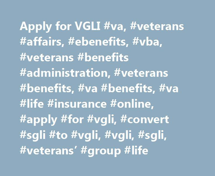 Apply for VGLI #va, #veterans #affairs, #ebenefits, #vba, #veterans #benefits #administration, #veterans #benefits, #va #benefits, #va #life #insurance #online, #apply #for #vgli, #convert #sgli #to #vgli, #vgli, #sgli, #veterans' #group #life http://nevada.remmont.com/apply-for-vgli-va-veterans-affairs-ebenefits-vba-veterans-benefits-administration-veterans-benefits-va-benefits-va-life-insurance-online-apply-for-vgli-convert-sgli-to/  # Attention A T users. To access the menus on this page…