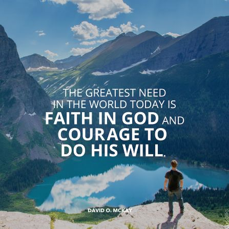 """""""The greatest need in the world today is faith in God and courage to do His will."""" —President David O.McKay"""