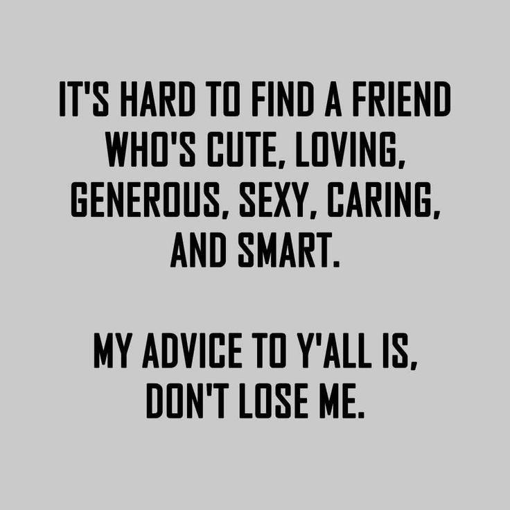 It's hard to find a friend who's cute, loving, generous, caring and smart. My advice to ya'll is, Don't lose me.