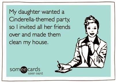 """Cinderella party.. I say this to my girls when we are cleaning house, """"It's a Cinderella Party up in here, Folks"""". :)"""