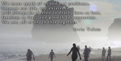 """Yalom is brilliant: """"We must speak of us and our problems, because our life, our existence, will always be riveted to death, love to loss, freedom to fear, and growth to separation. We are, all of us, in this together."""""""