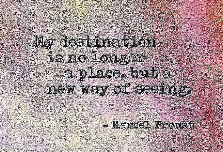 My destination is no longer a place ~ but a new way of seeing ⊰❁⊱ Marcel Proust