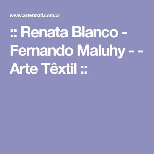 :: Renata Blanco - Fernando Maluhy - - Arte Têxtil ::