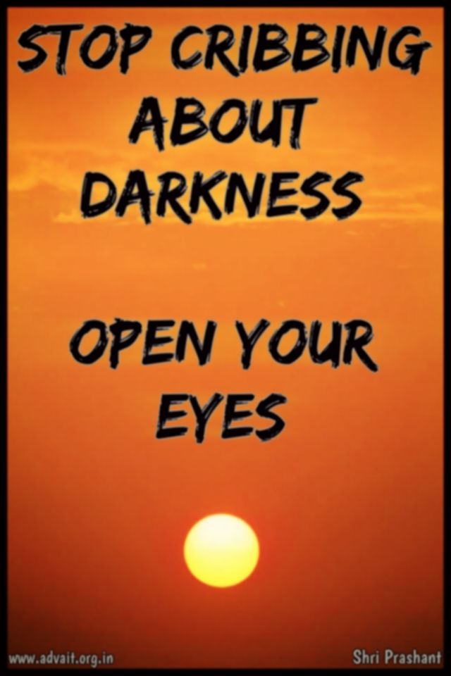 """Stop cribbing about darkness. Open your eyes!""  ~ Shri Prashant  Read at:- prashantadvait.com Watch at:- youtube.com/c/ShriPrashant Twitter:- @Prashant_Advait Website:- www.advait.org.in"