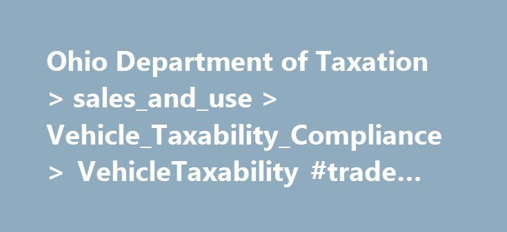 Ohio Department of Taxation > sales_and_use > Vehicle_Taxability_Compliance > VehicleTaxability #trade #cars http://car.remmont.com/ohio-department-of-taxation-sales_and_use-vehicle_taxability_compliance-vehicletaxability-trade-cars/  #trade in vehicle # Vehicle Taxability All title transfers and exemption claims on motor vehicles and other equipment is regularly audited by the Ohio Department of Taxation in accordance with Ohio Revised Code (RC) 4505.09(B)(2)(c) and 5739.13 to verify if the…