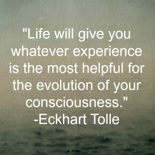 Life will give you whatever experience is the most helpful for the evolution of your consciousness. - Eckhart Tolle