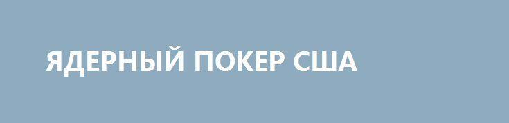ЯДЕРНЫЙ ПОКЕР США http://rusdozor.ru/2016/09/28/yadernyj-poker-ssha/  Почему Америка хочет отказаться от превентивного «удара возмездия»?  Во вторник, 27 сентября, в Конгресс США был внесен законопроект об отказе от превентивного ядерного удара. Его авторы — конгрессмен от штата Калифорния Тед Лью и сенатор от Массачусетса Эд Марки. ...