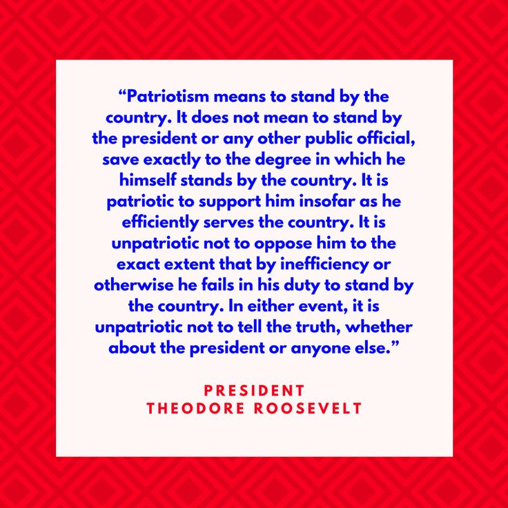 """President Theodore Roosevelt on Patriotism - Fourth of July Quotes - Southernliving. """"Patriotism means to stand by the country. It does not mean to stand by the president or any other public official, save exactly to the degree in which he himself stands by the country. It is patriotic to support him insofar as he efficiently serves the country. It is unpatriotic not to oppose him to the exact extent that by inefficiency or otherwise he fails in his duty to stand by the country. In either…"""