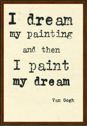 """""""I dream my painting and then I paint my dream."""" - Van Gogh 