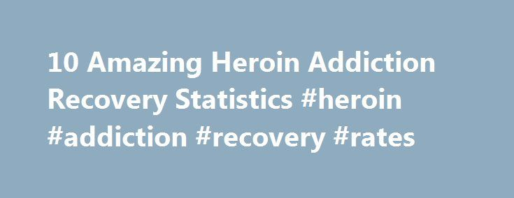 10 Amazing Heroin Addiction Recovery Statistics #heroin #addiction #recovery #rates http://houston.remmont.com/10-amazing-heroin-addiction-recovery-statistics-heroin-addiction-recovery-rates/  # 10 Amazing Heroin Addiction Recovery Statistics Heroin is a sticky black, brown or white powder made from morphine, a substance naturally derived from the poppy plant. People who use heroin often mix the drug with water or other substances and inject the resultant solution into the body through use…