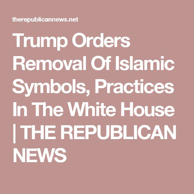 Trump Orders Removal Of Islamic Symbols, Practices In The White House | THE REPUBLICAN NEWS