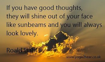 If you have good thoughts, they will shine out of your face like sunbeams and you will always look lovely.  Roald Dahl