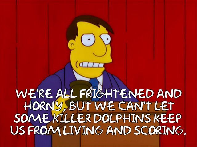 The Simpsons - Quote - We cant let some killer dolphins keep us from living and scoring!