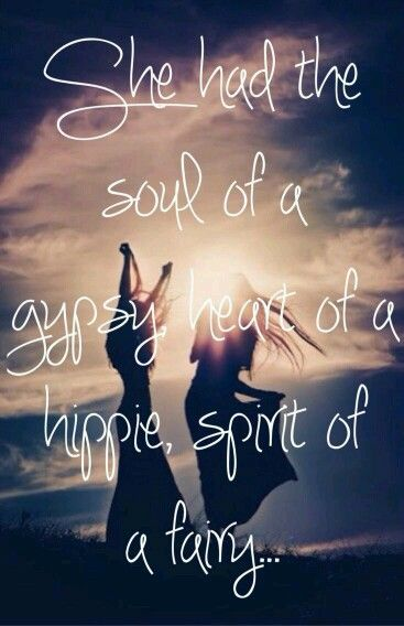 Ella tenía el alma de un gitano, el corazón de un  hippie, el espiritu de un hada. She had the soul of a gypsy , heart of a hippie,  spirit of a fairy