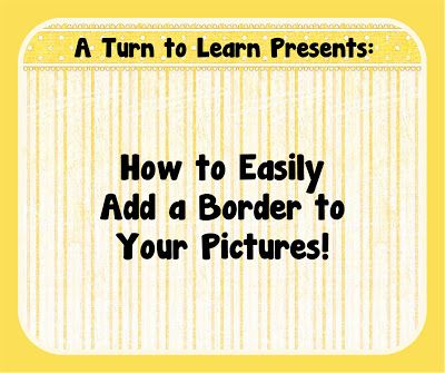 A Turn to Learn: How to Easily Add a Border to Your Pictures!