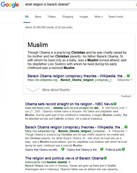 "On 7 January, 2016, I asked Google, ""what religion is Barack Obama""? After considering the problem for .42 seconds, Google offered more than 34 million ""results."" The most obvious answer was at the top, accentuated by a rectangular border, with the large word ""Muslim."" Beneath that one word read the line, ""Though Obama is a practicing Christian and he was chiefly raised by his mother and her Christian parents…"" Thank you, Google."
