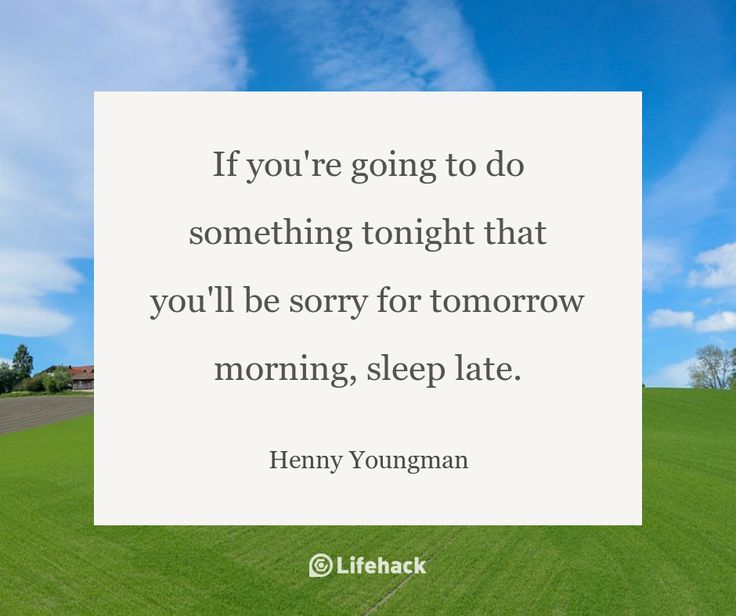 If you're going to do something tonight that you'll be sorry for tomorrow morning, sleep late. – Henny Youngman