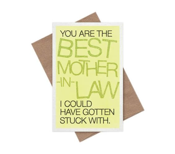 The Best Mother-in-Law Mother's Day Card  Mothers-in-law have been the butt of more punch lines than Rodney Dangerfield or Henny Youngman could count. But let your partner's mom in on the joke—and show her some love in the process—with this snarky and sweet card. She'll appreciate you thought of her, too—all kidding aside.