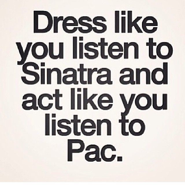 Dress like you listen to Sinatra and act like you listen to Pac
