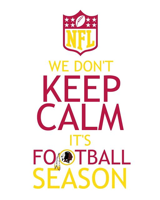 Washington Redskins - We don't KEEP CALM. It's football season!