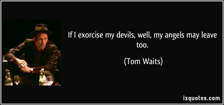 If I exorcise my devils, well, my angels may leave too.  - Tom Waits