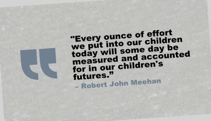 """Every ounce of effort we put into our children today will some day be measured and accounted for in our children's futures.""- Robert John Meehan"