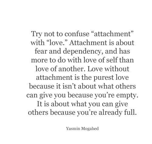 """Try not to confuse attachment with love. Attachment is about fear and dependency, and has more to do with love of self than love of another. Love without attachment is the purest love because it isn't about what others can give you because you're empty. It is about what you can give others because you're already full."" -Yasmin Mogahed"