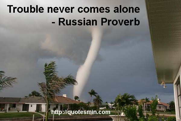 Trouble never comes alone - Russian Proverb. For more Russian Proverbs http://quotesmin.com/Russian-proverb.php