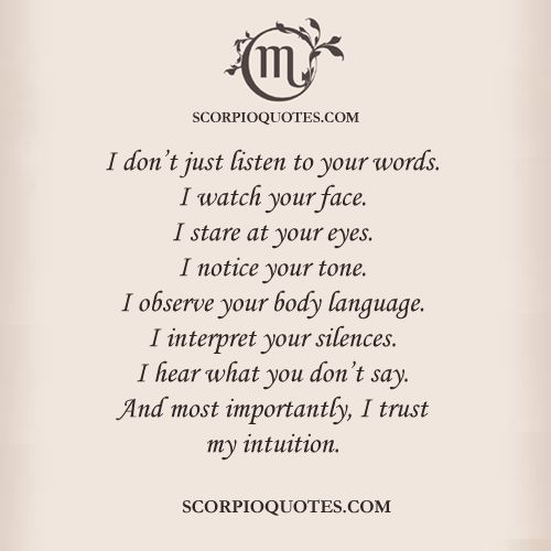 SCORPIO FACT:  I don't just listen to your words. I watch your face. I stare at your eyes. I notice your tone. I observe your body language. I interpret your silences. I hear what you don't say. And most importantly, I trust my intuition.
