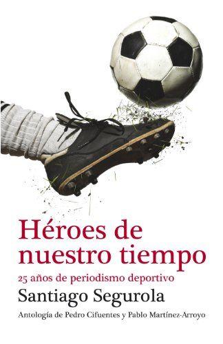 Héroes de nuestro tiempo, de Santiago Segurola. Debate, 2012. Antología de artículos sobre fútbol del autor en los últimos 25 años.