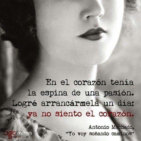 En el corazón tenía la espina de una pasión. Logré arrancármela un día: ya no siento el corazón. Antonio Machado