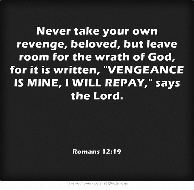 Never take your own revenge, beloved, but leave room for the wrath of God, for it is written, VENGEANCE IS MINE, I WILL REPAY, says the Lord.