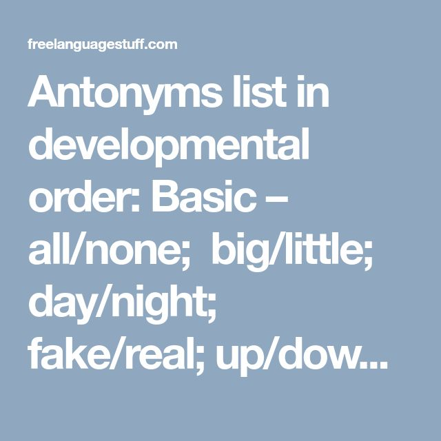Antonyms list in developmental order: Basic – all/none;  big/little;  day/night;  fake/real; up/down;  near/ far;   loud/ quiet;  best/worst;  give/ take;  in/ out;   stop/ go;   fast/ slow;   wet/dry;   up/down;  good/bad;   hot/ cold;   give/ take;   pull/ push;   young/old  Elementary – add/subtract;  answer/question;  beginning/end;  create/destroy;  more/ less;  first/ last;  real/ make-believe;  left/ right;  easy/difficult;  remember/forget;  question/ answer;  hello/ goodbye; …