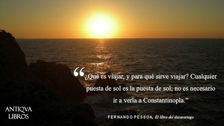 """""""¿Qué es viajar, y para qué sirve viajar? Cualquier puesta de sol es la puesta de sol, no es necesario ir  verla a Constantinopla."""" - Fernando Pessoa, El libro del desasosiego"""