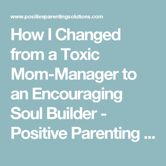 How I Changed from a Toxic Mom-Manager to an Encouraging Soul Builder - Positive Parenting Solutions