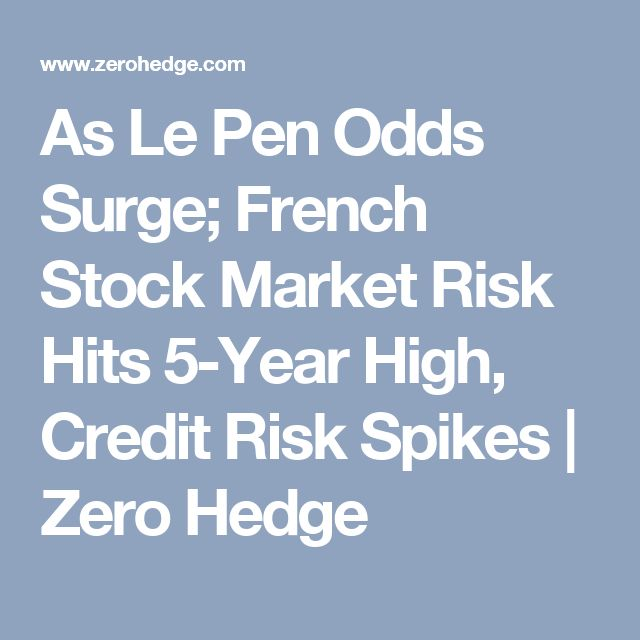 As Le Pen Odds Surge; French Stock Market Risk Hits 5-Year High, Credit Risk Spikes | Zero Hedge