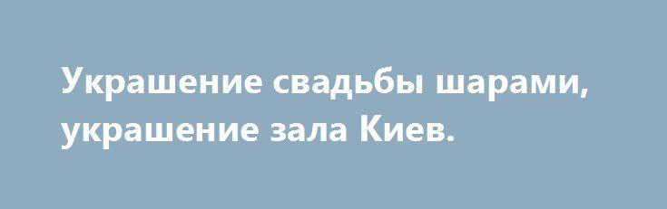 Украшение свадьбы шарами, украшение зала Киев. http://brandar.net/ru/a/ad/ukrashenie-svadby-sharami-ukrashenie-zala-kiev/  Оформление воздушными шарами в Киеве, сделаем праздничным и ярким ваш праздник, Индивидуально подходим к каждому клиенту, эксклюзивные композиции из шаров!? Оформляем дни рождения, свадьбы, юбилеи, выписки из роддома, корпоративы, вечеринки. Исполняем фигуры любой сложности - по индивидуальным схемам, а так же стандартные - арки, сердца, пучки, цифры, оформление колон…