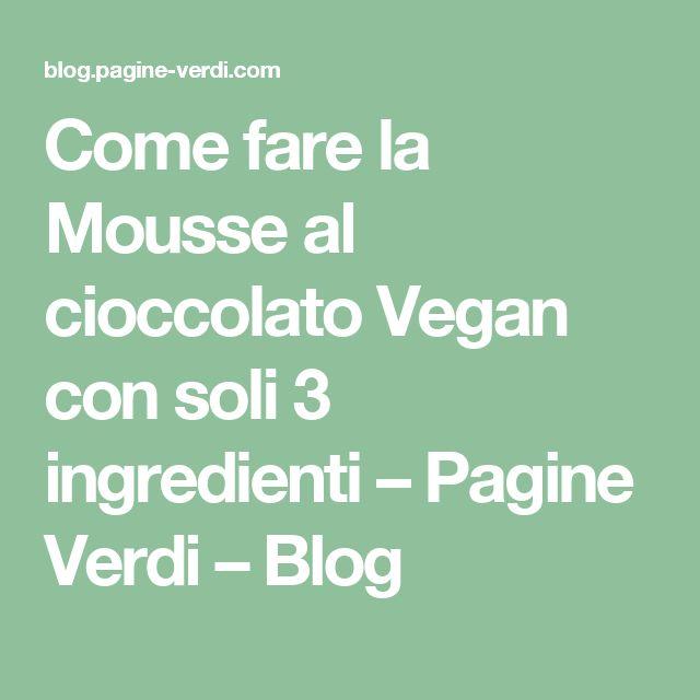 Come fare la Mousse al cioccolato Vegan con soli 3 ingredienti – Pagine Verdi – Blog