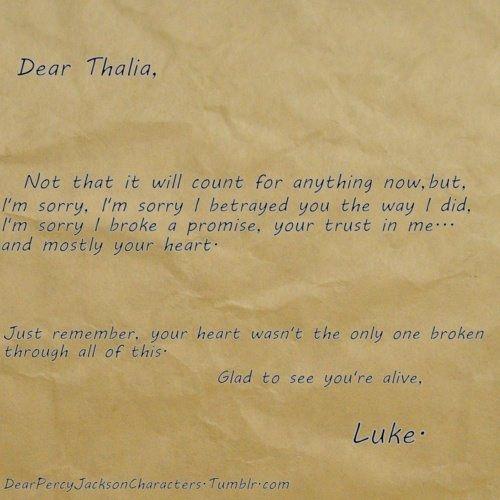 Per Thalia  Lo so che adesso non conterà niente ora, ma mi dispiace, mi dispiace se ti ho tradito, mi dispiace se ho rotto una promessa, mi dispiace della fiducia che avevi in me... ma soprattutto il tuo cuore.  Ricordati che il tuo cuore non è stato l'unico a essere stato rotto in tutto questo.  Contento di vederti viva. Luke