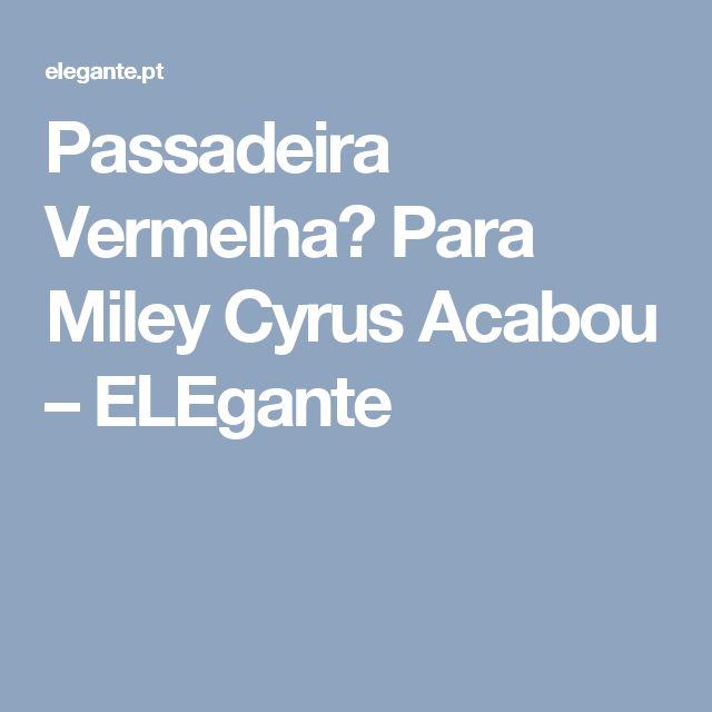 Passadeira Vermelha? Para Miley Cyrus Acabou – ELEgante