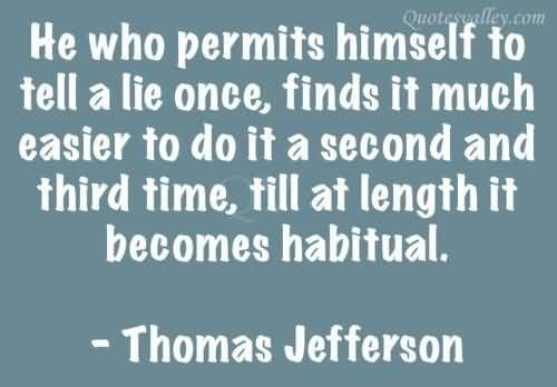 He Who Permits Himself To Tell A Lie Once~ Thomas Jefferson: